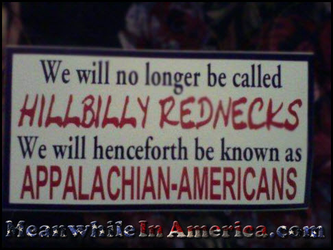 And If You DONT Refer To Them As That ... There Shall Be Marches, Protests & Rioting in the Streets!   hillbilly rednecks appalachian americans meanwhileinamerica