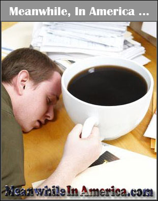 I Work 112 Hours a Week, Nigguh!   giant coffee passed out at desk Meanwhile In America