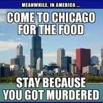 How does every immigration joke start? By looking over your shoulder.   come chicago food stay murdered Meanwhile In America 150x150c