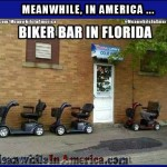 So, hows the fornicating gourmet? Doing quite well, thank you. Yesterday I had a soft boiled egg & a quickie.   Biker Bar Florida Hoveround Scooters Meanwhile In America 150x150c